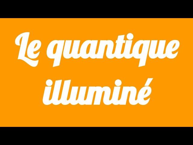 Le Quantique Illumine - Un Resume